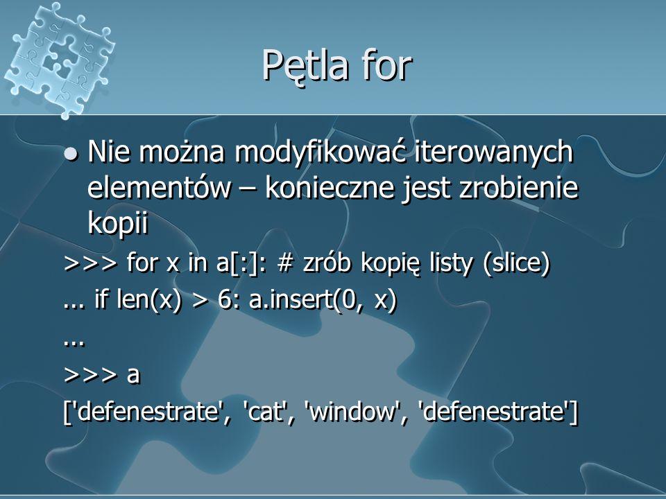 Pętla for Nie można modyfikować iterowanych elementów – konieczne jest zrobienie kopii. >>> for x in a[:]: # zrób kopię listy (slice)